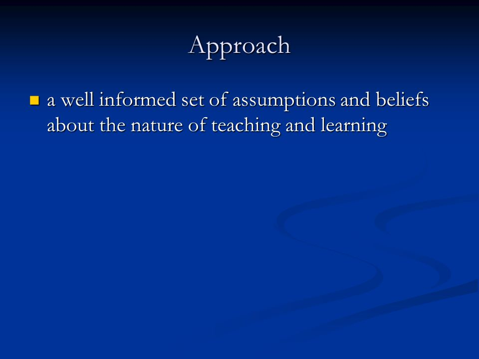 Approach a well informed set of assumptions and beliefs about the nature of teaching and learning