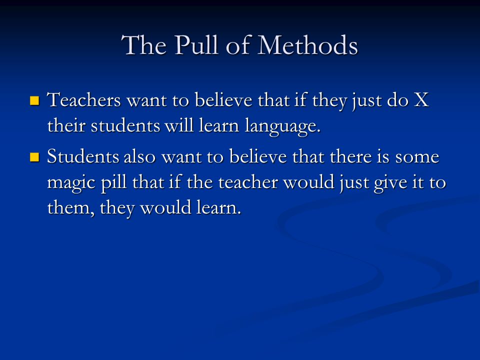 The Pull of Methods Teachers want to believe that if they just do X their students will learn language.