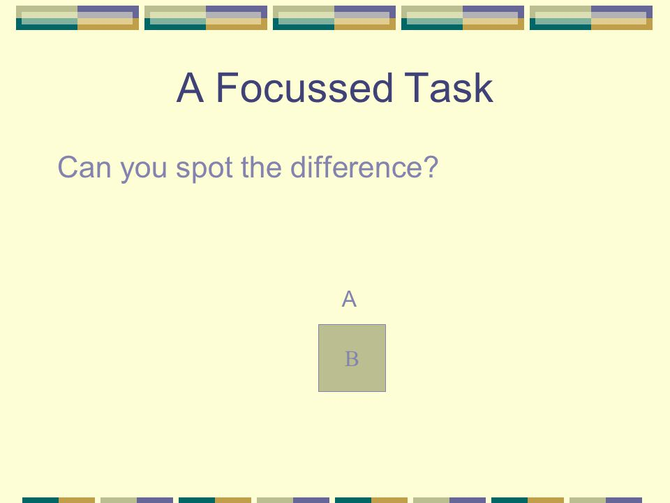 A Focussed Task Can you spot the difference A B