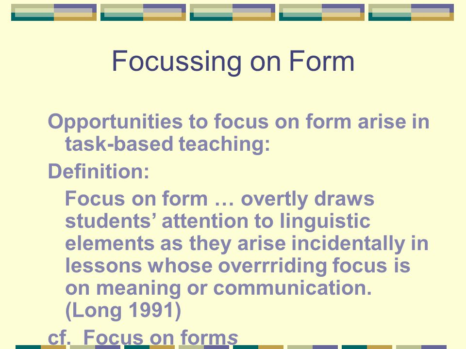 Focussing on Form Opportunities to focus on form arise in task-based teaching: Definition: