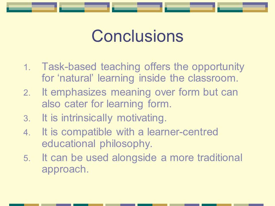 Conclusions Task-based teaching offers the opportunity for 'natural' learning inside the classroom.