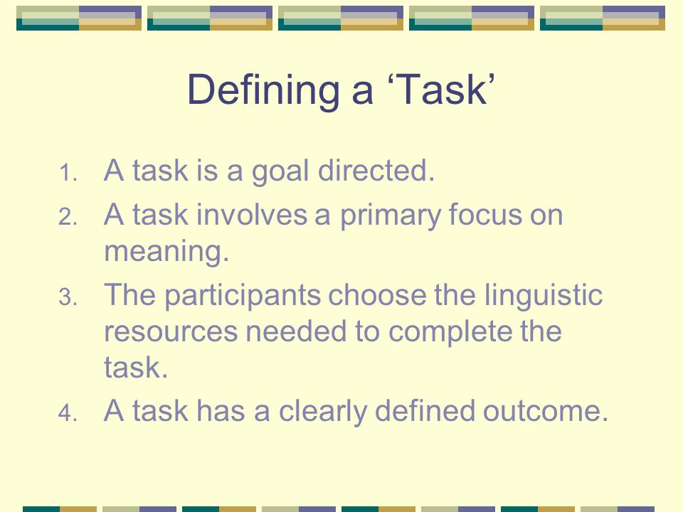 Defining a 'Task' A task is a goal directed.