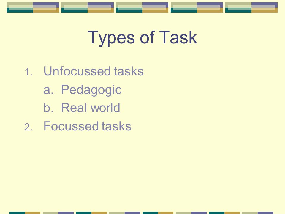 Types of Task Unfocussed tasks a. Pedagogic b. Real world