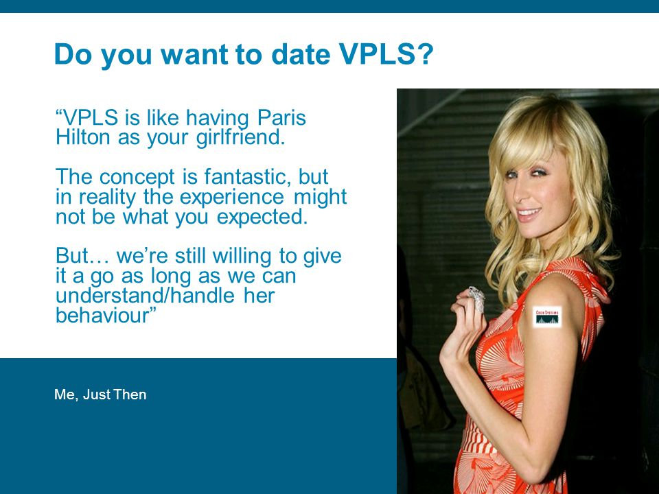 Do you want to date VPLS VPLS is like having Paris Hilton as your girlfriend.