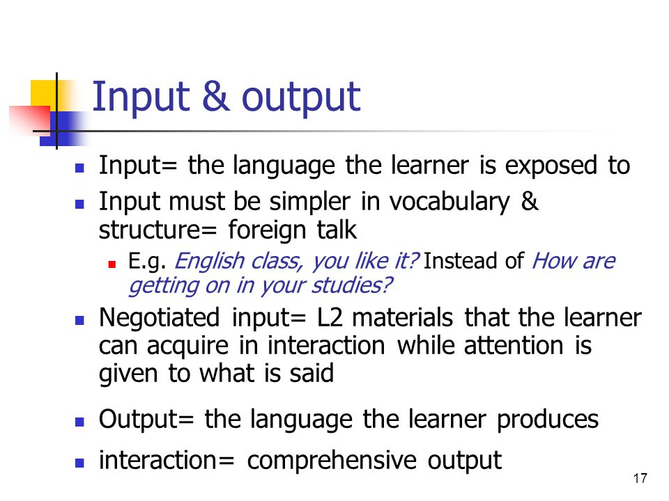 Input & output Input= the language the learner is exposed to