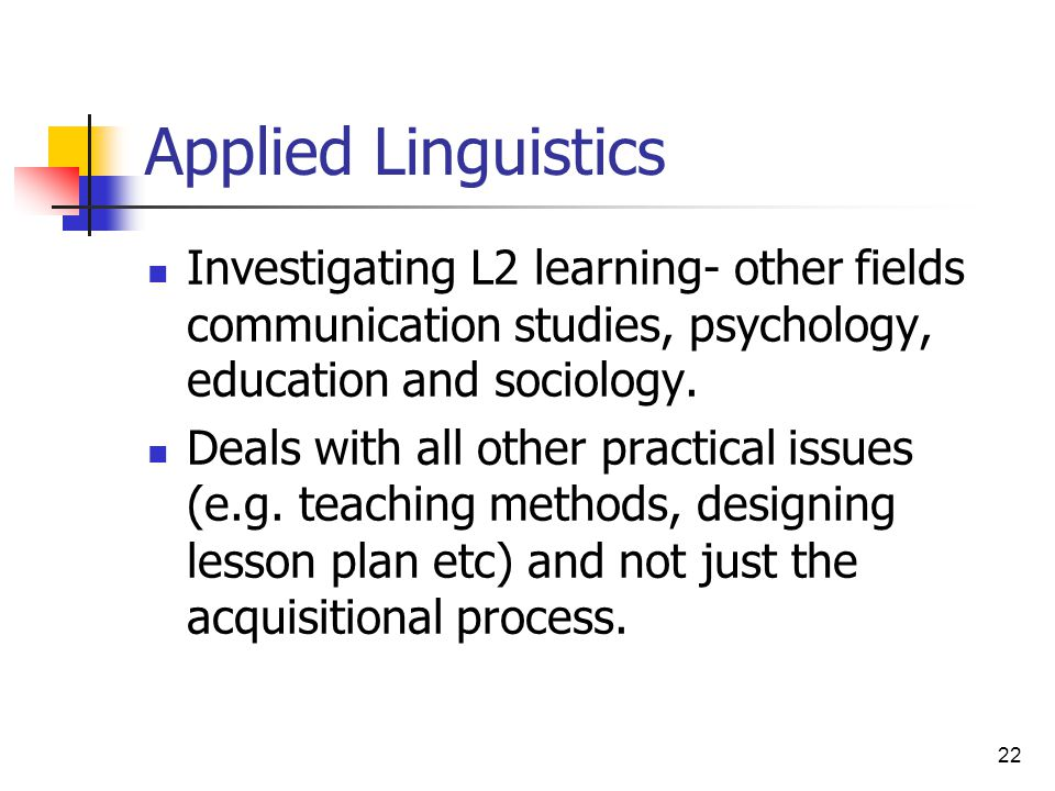 Applied Linguistics Investigating L2 learning- other fields communication studies, psychology, education and sociology.