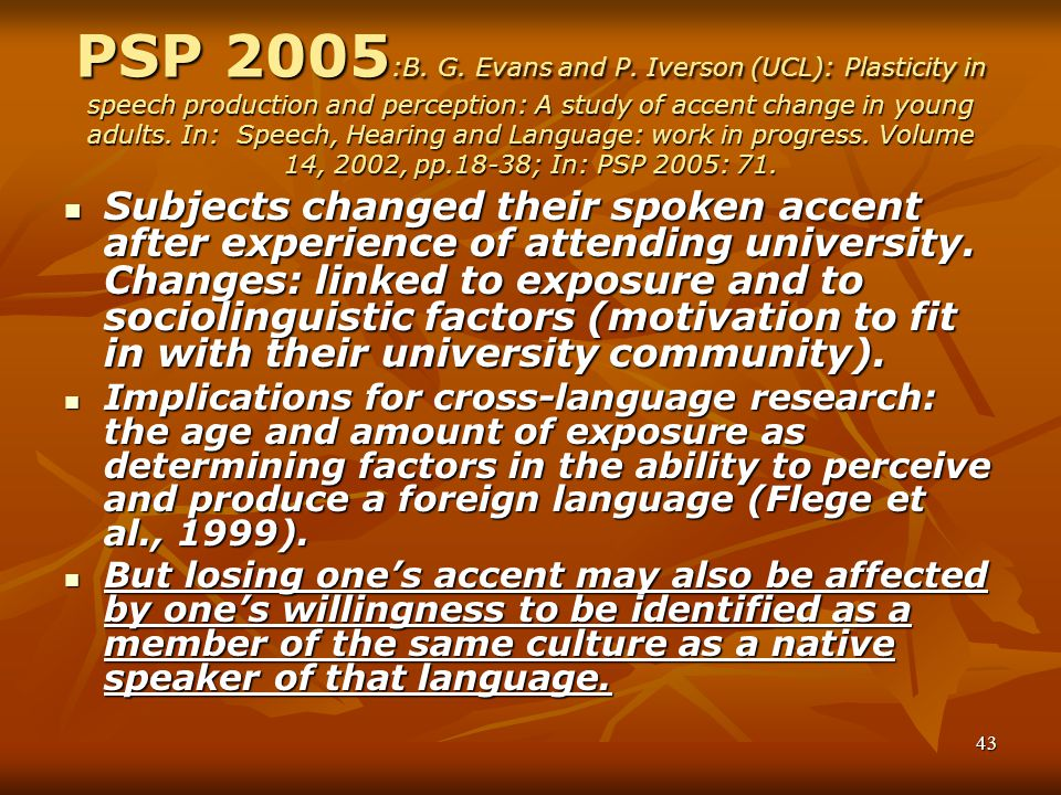 PSP 2005:B. G. Evans and P. Iverson (UCL): Plasticity in speech production and perception: A study of accent change in young adults. In: Speech, Hearing and Language: work in progress. Volume 14, 2002, pp.18-38; In: PSP 2005: 71.