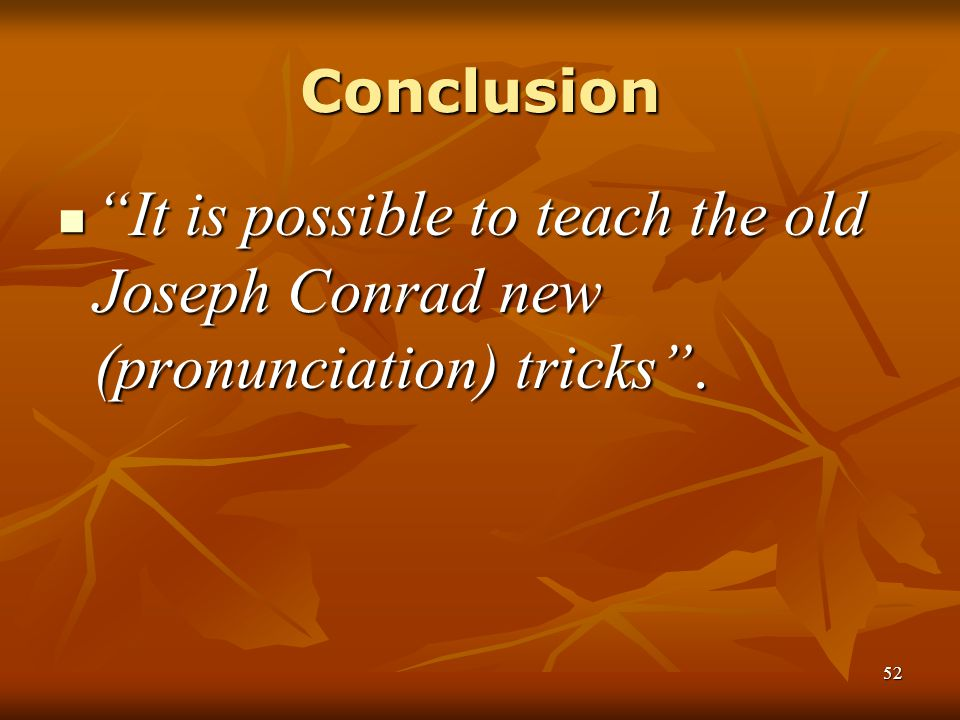 Conclusion It is possible to teach the old Joseph Conrad new (pronunciation) tricks .