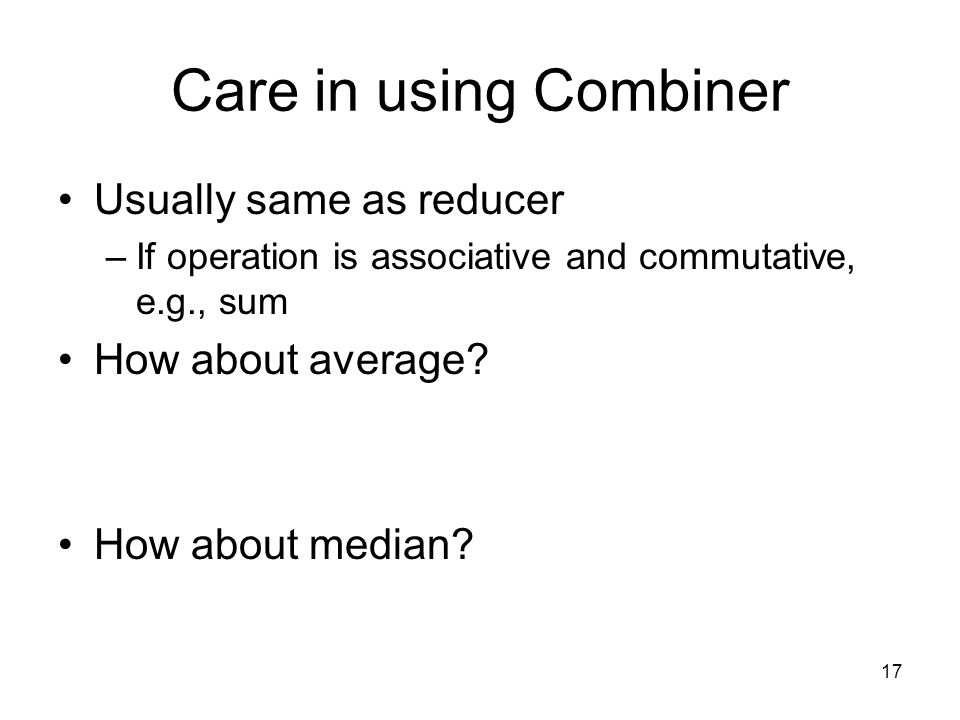 Care in using Combiner Usually same as reducer How about average