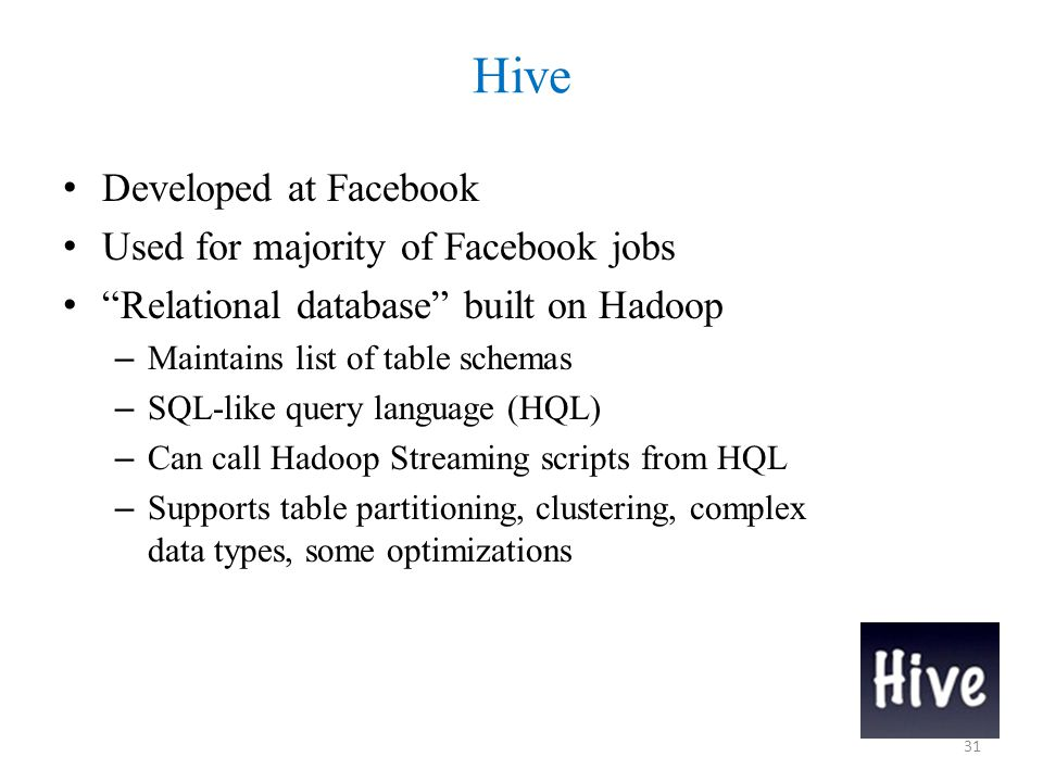 Hive Developed at Facebook Used for majority of Facebook jobs