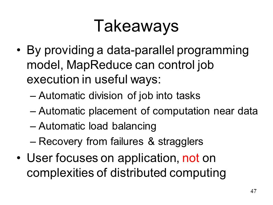 Takeaways By providing a data-parallel programming model, MapReduce can control job execution in useful ways: