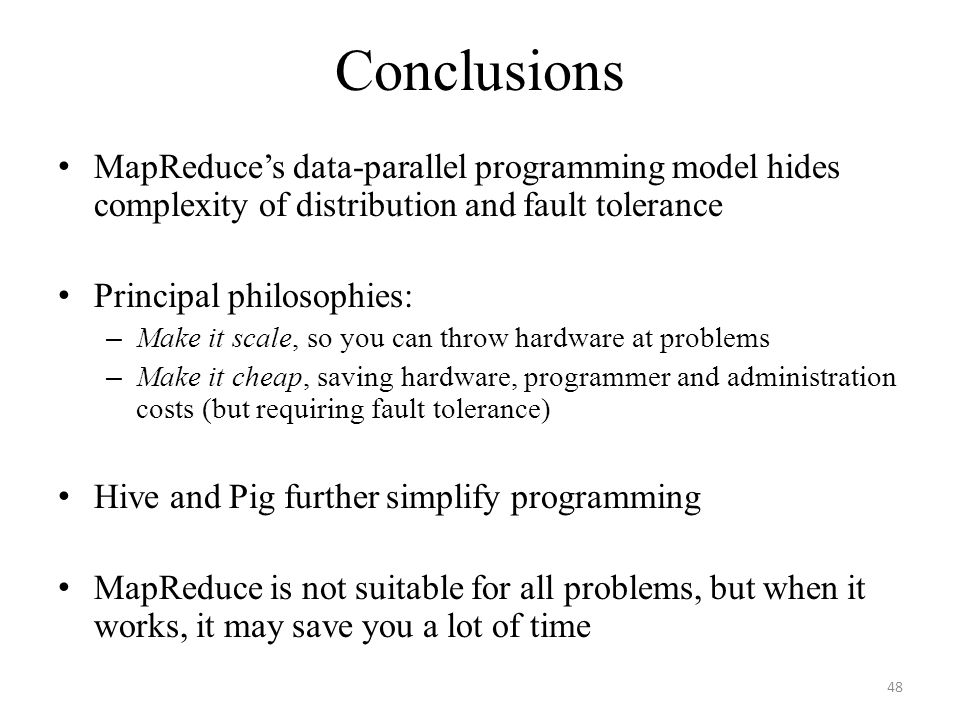 Conclusions MapReduce's data-parallel programming model hides complexity of distribution and fault tolerance.