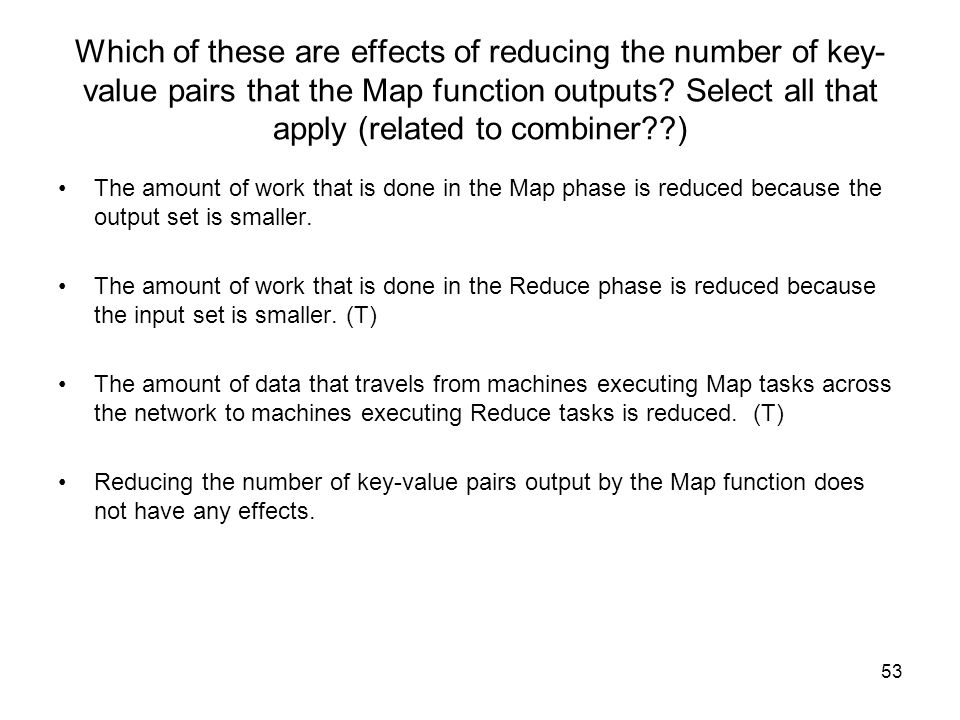 Which of these are effects of reducing the number of key-value pairs that the Map function outputs Select all that apply (related to combiner )