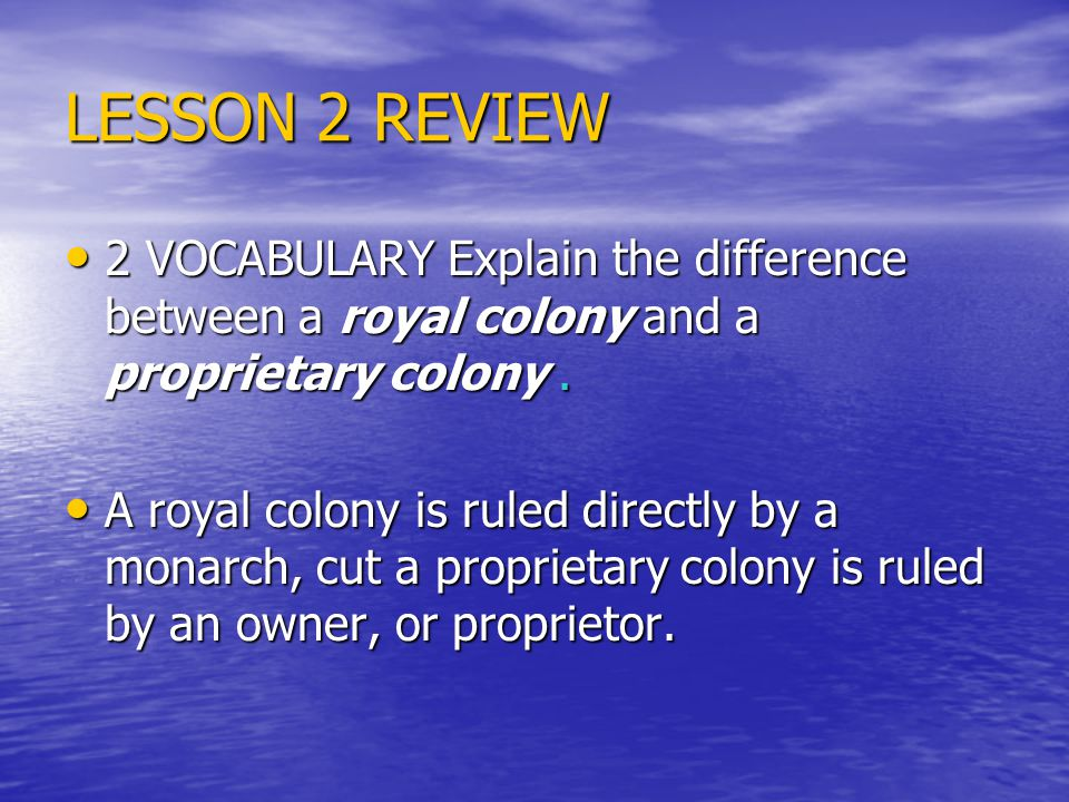 LESSON 2 REVIEW 2 VOCABULARY Explain the difference between a royal colony and a proprietary colony .