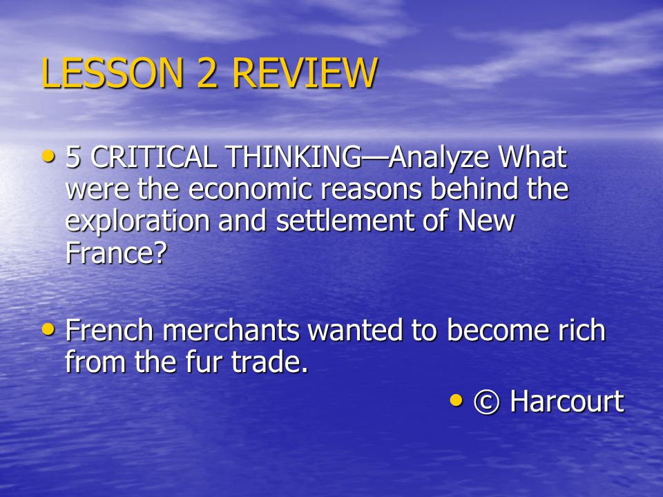 LESSON 2 REVIEW 5 CRITICAL THINKING—Analyze What were the economic reasons behind the exploration and settlement of New France