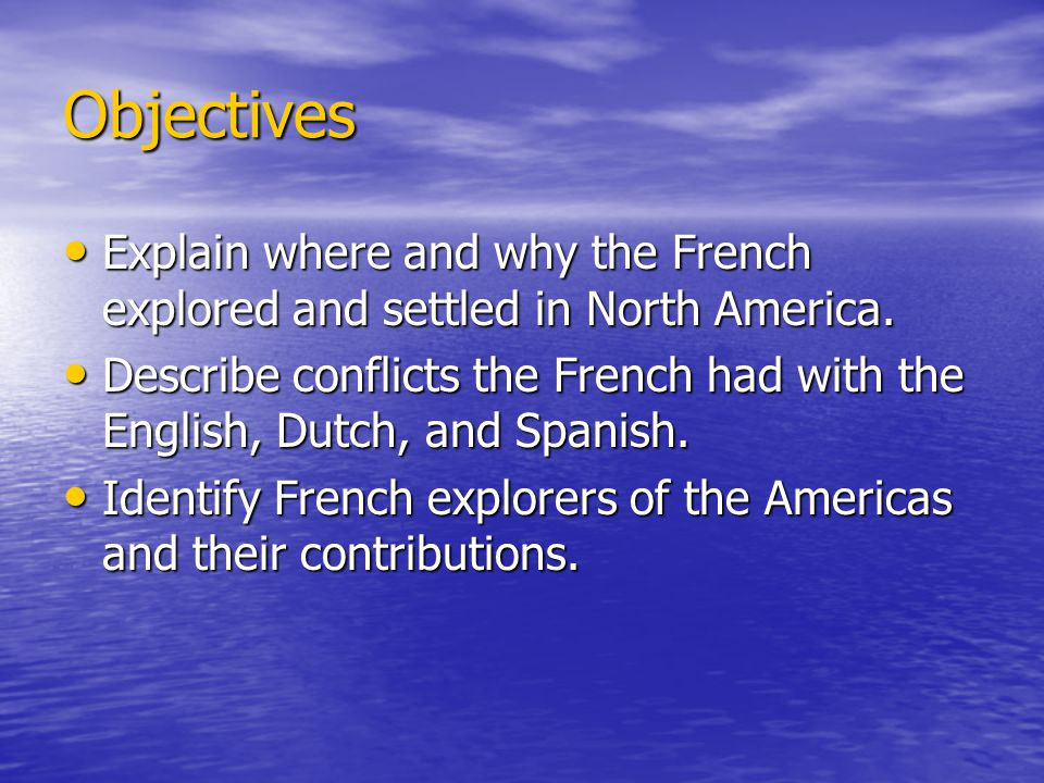 Objectives Explain where and why the French explored and settled in North America.