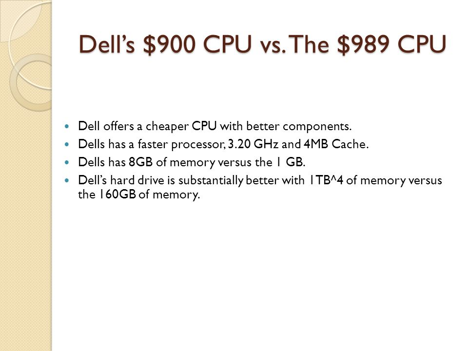 Dell's $900 CPU vs. The $989 CPU Dell offers a cheaper CPU with better components. Dells has a faster processor, 3.20 GHz and 4MB Cache.
