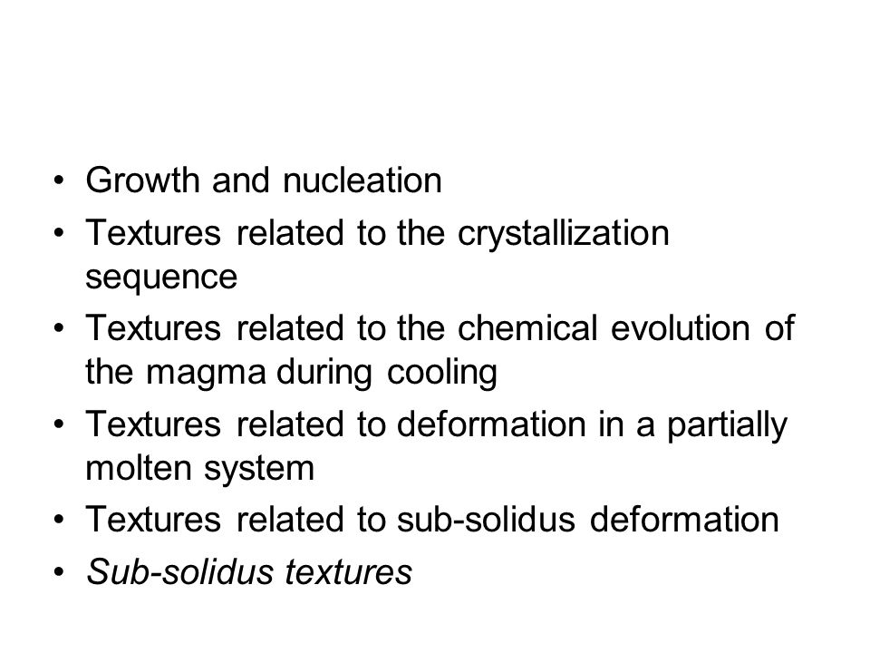 Growth and nucleation Textures related to the crystallization sequence. Textures related to the chemical evolution of the magma during cooling.