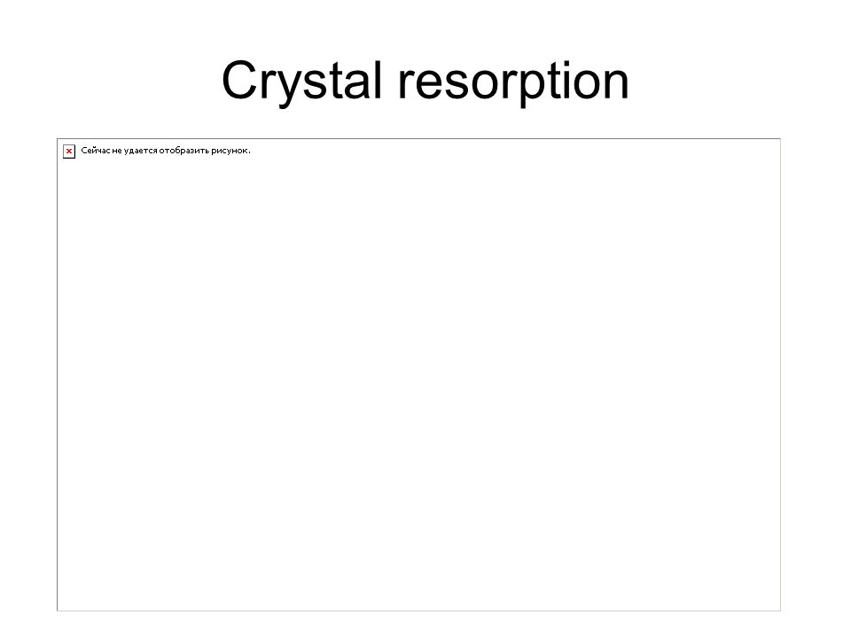 Crystal resorption