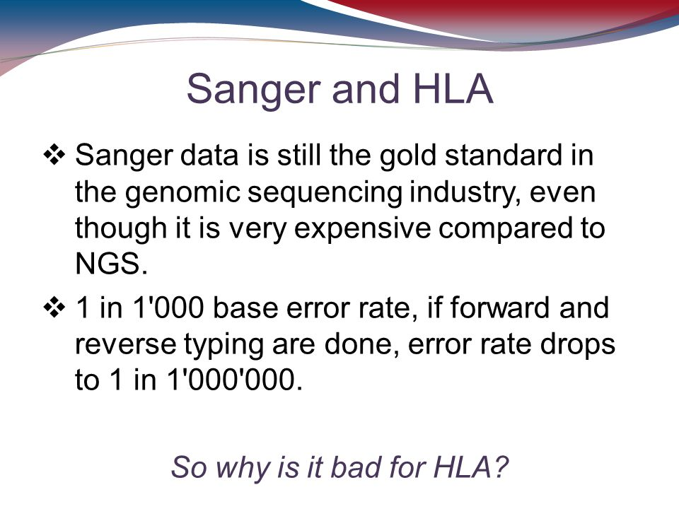 Sanger and HLA Sanger data is still the gold standard in the genomic sequencing industry, even though it is very expensive compared to NGS.