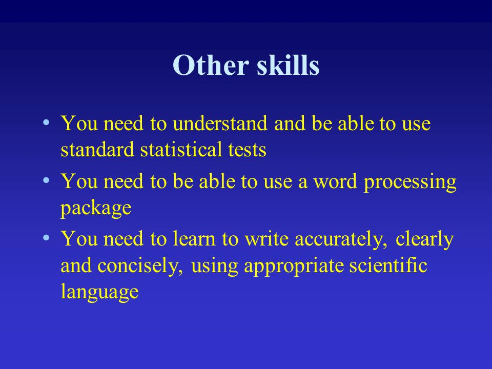 Other skills You need to understand and be able to use standard statistical tests. You need to be able to use a word processing package.