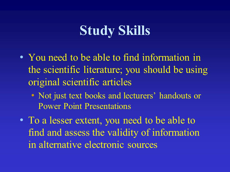 Study Skills You need to be able to find information in the scientific literature; you should be using original scientific articles.