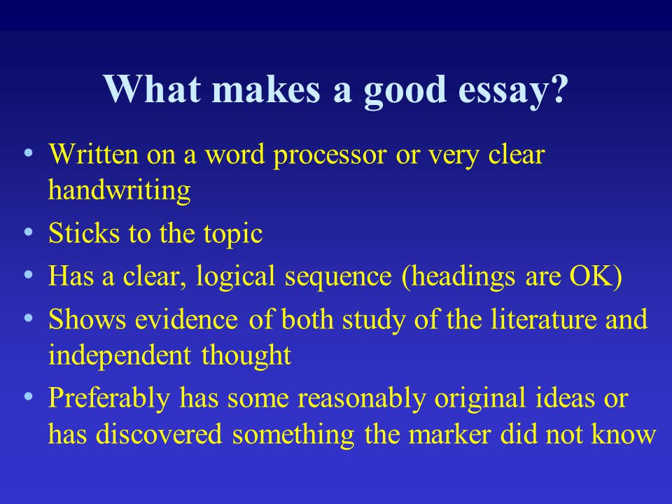 What makes a good essay Written on a word processor or very clear handwriting. Sticks to the topic.