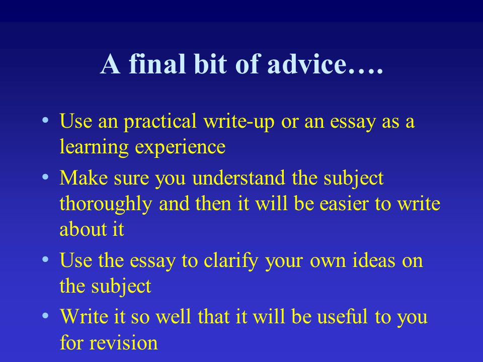 A final bit of advice…. Use an practical write-up or an essay as a learning experience.