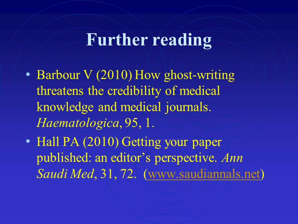 Further reading Barbour V (2010) How ghost-writing threatens the credibility of medical knowledge and medical journals. Haematologica, 95, 1.