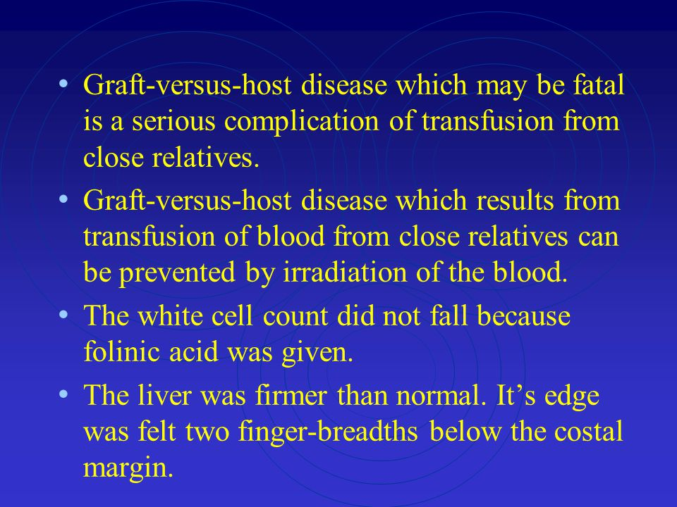 Graft-versus-host disease which may be fatal is a serious complication of transfusion from close relatives.