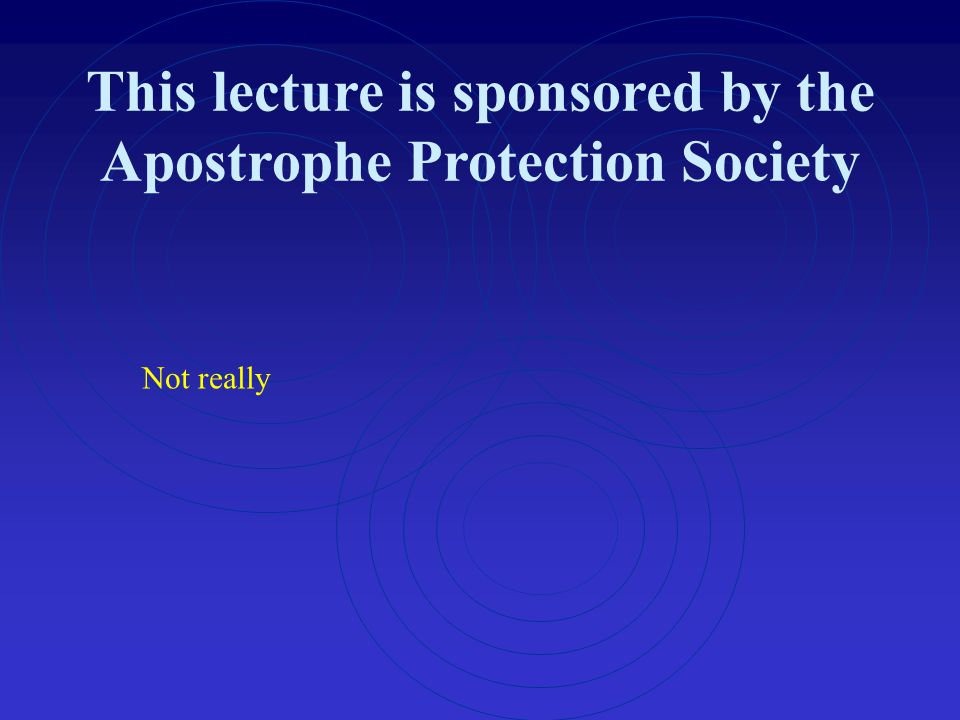This lecture is sponsored by the Apostrophe Protection Society