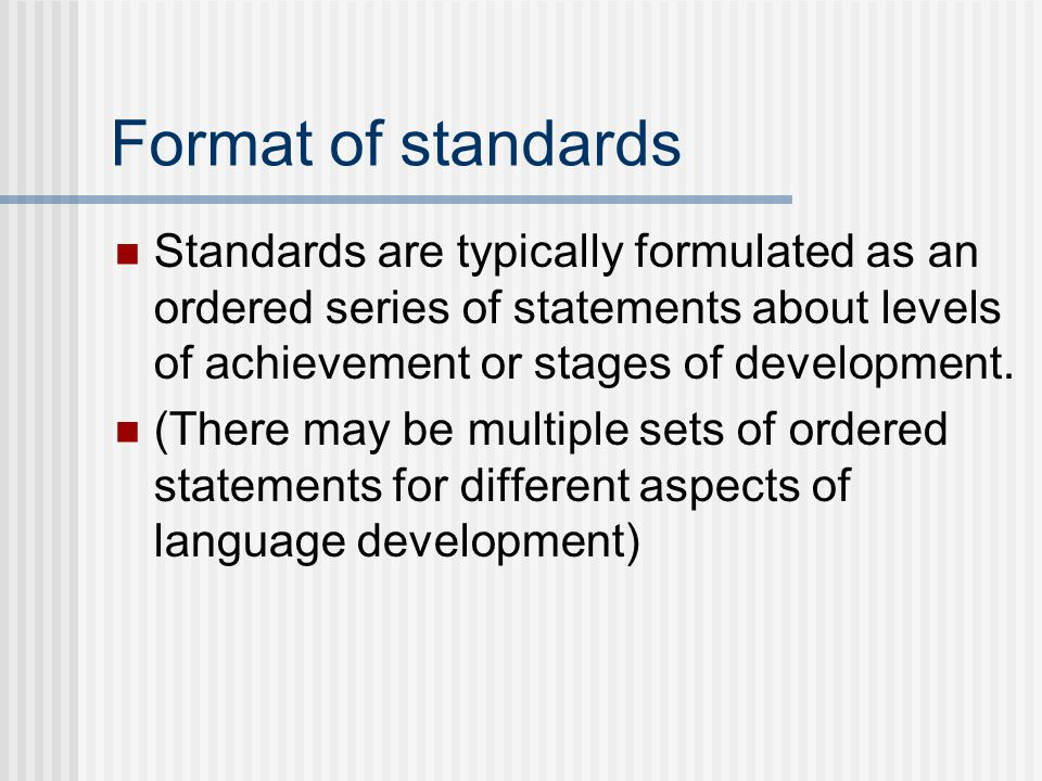 Format of standards Standards are typically formulated as an ordered series of statements about levels of achievement or stages of development.