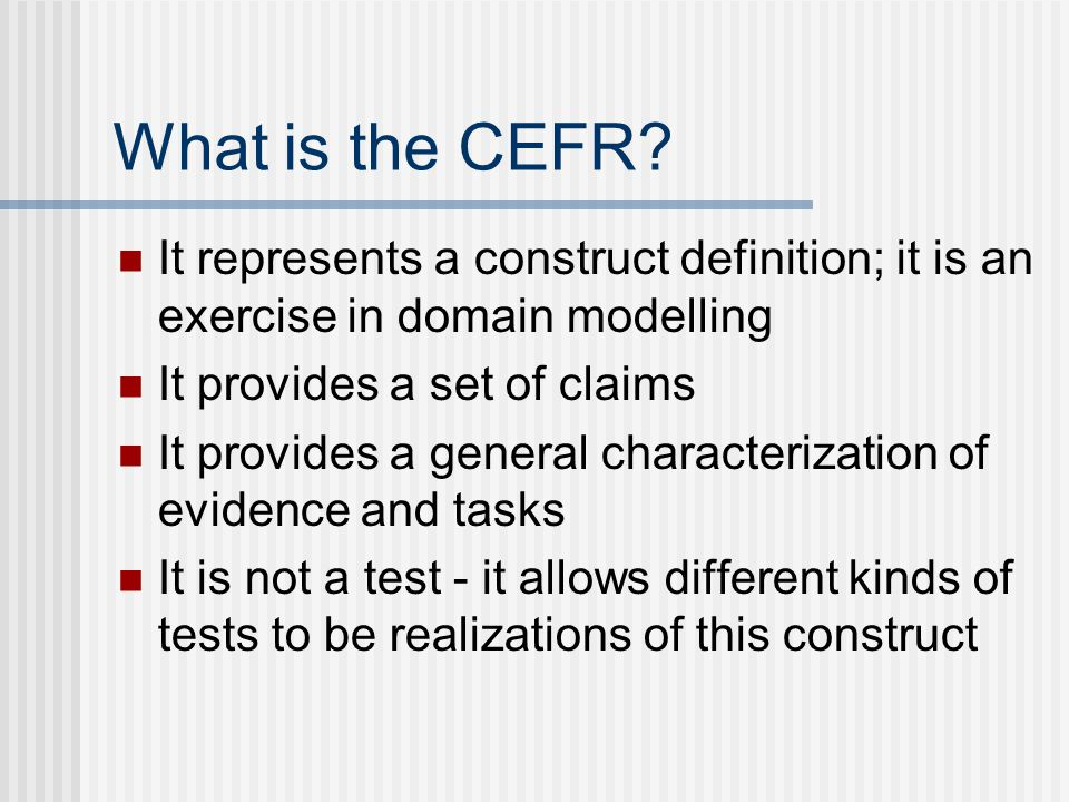 What is the CEFR It represents a construct definition; it is an exercise in domain modelling. It provides a set of claims.