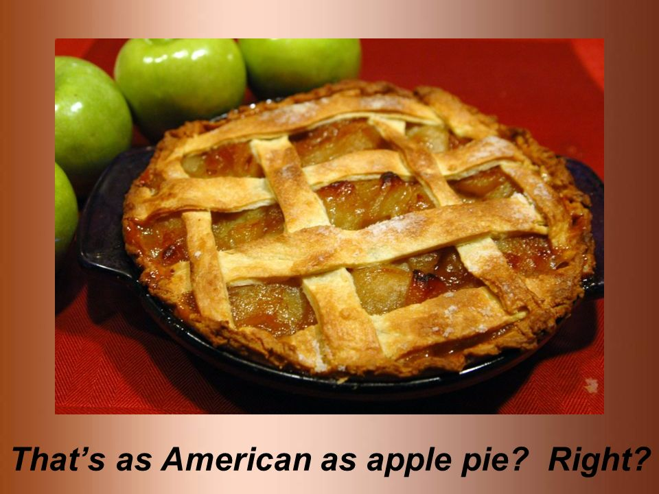 That's as American as apple pie Right
