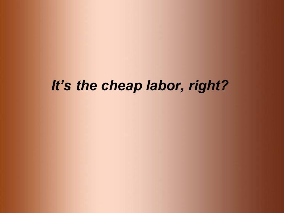 It's the cheap labor, right