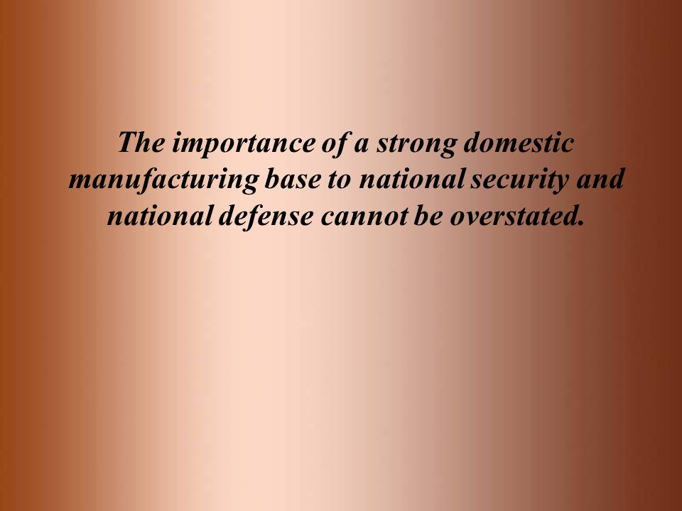The importance of a strong domestic manufacturing base to national security and national defense cannot be overstated.