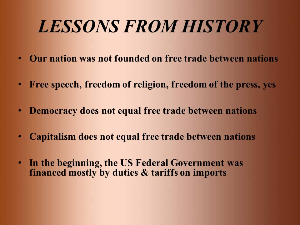 LESSONS FROM HISTORY Our nation was not founded on free trade between nations. Free speech, freedom of religion, freedom of the press, yes.
