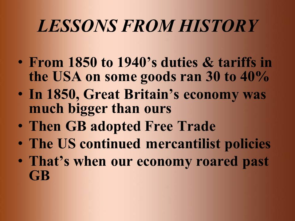 LESSONS FROM HISTORY From 1850 to 1940's duties & tariffs in the USA on some goods ran 30 to 40%