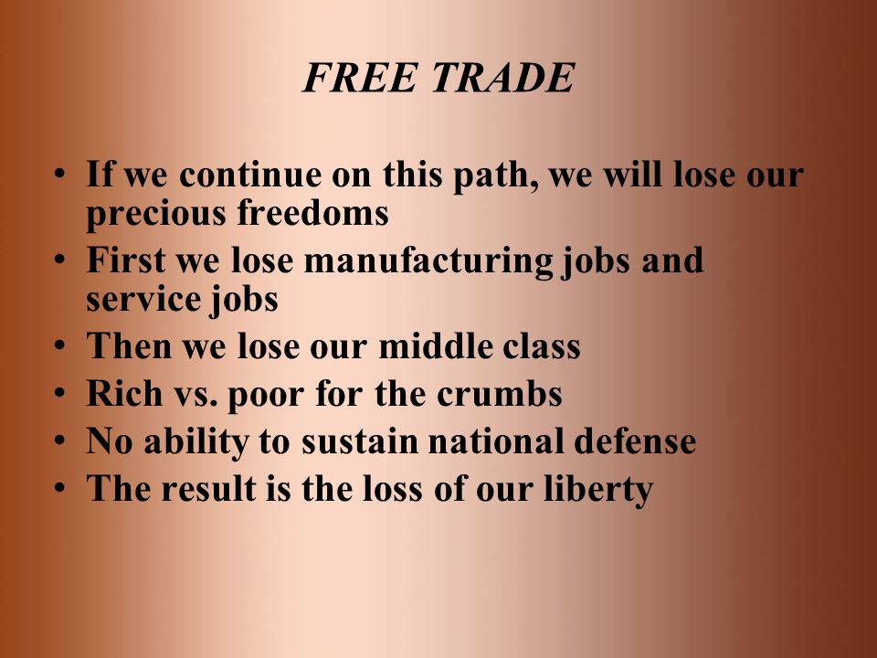 FREE TRADE If we continue on this path, we will lose our precious freedoms. First we lose manufacturing jobs and service jobs.