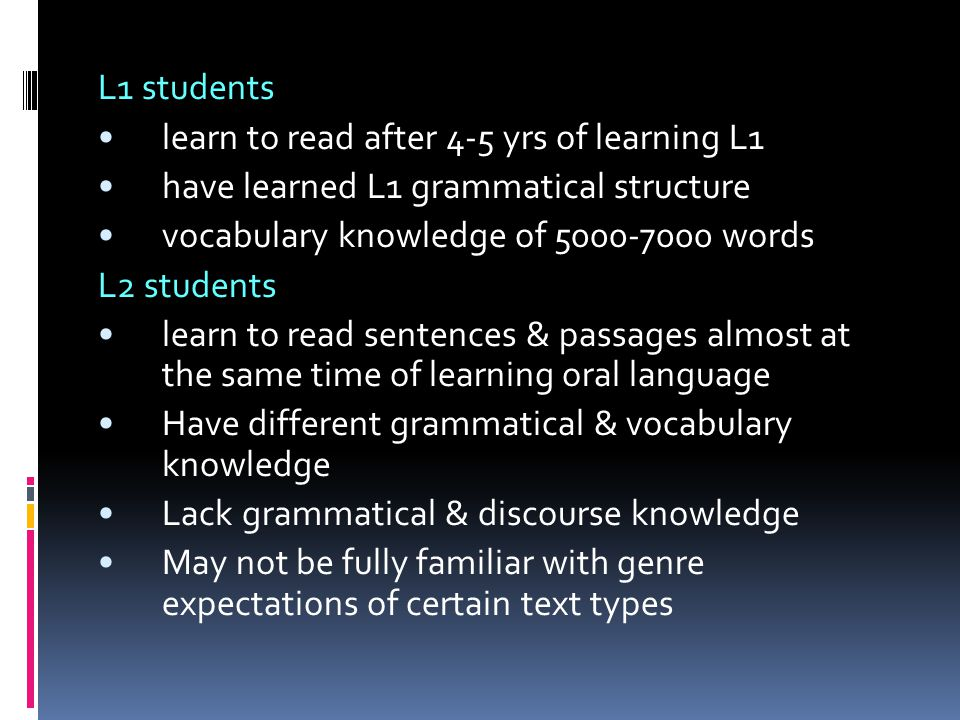 L1 students learn to read after 4-5 yrs of learning L1. have learned L1 grammatical structure. vocabulary knowledge of 5000-7000 words.