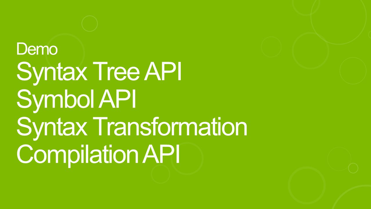 Demo Syntax Tree API Symbol API Syntax Transformation Compilation API