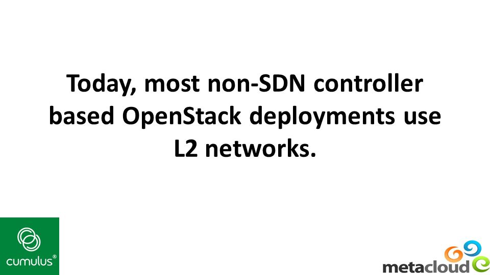 Today, most non-SDN controller based OpenStack deployments use L2 networks.