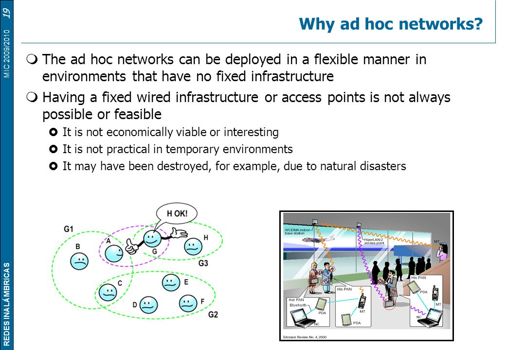Why ad hoc networks The ad hoc networks can be deployed in a flexible manner in environments that have no fixed infrastructure.