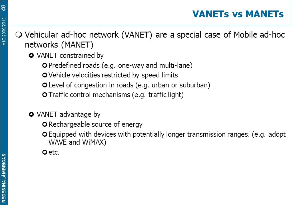 VANETs vs MANETs Vehicular ad-hoc network (VANET) are a special case of Mobile ad-hoc networks (MANET)