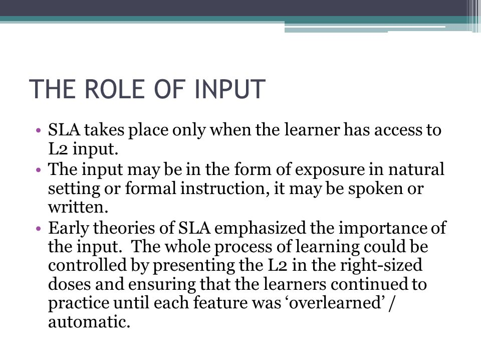 THE ROLE OF INPUT SLA takes place only when the learner has access to L2 input.