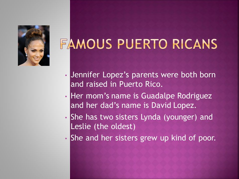 Famous Puerto Ricans Jennifer Lopez's parents were both born and raised in Puerto Rico.