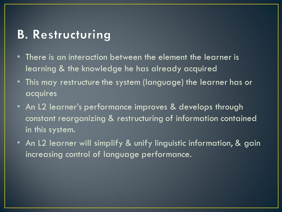 B. Restructuring There is an interaction between the element the learner is learning & the knowledge he has already acquired.