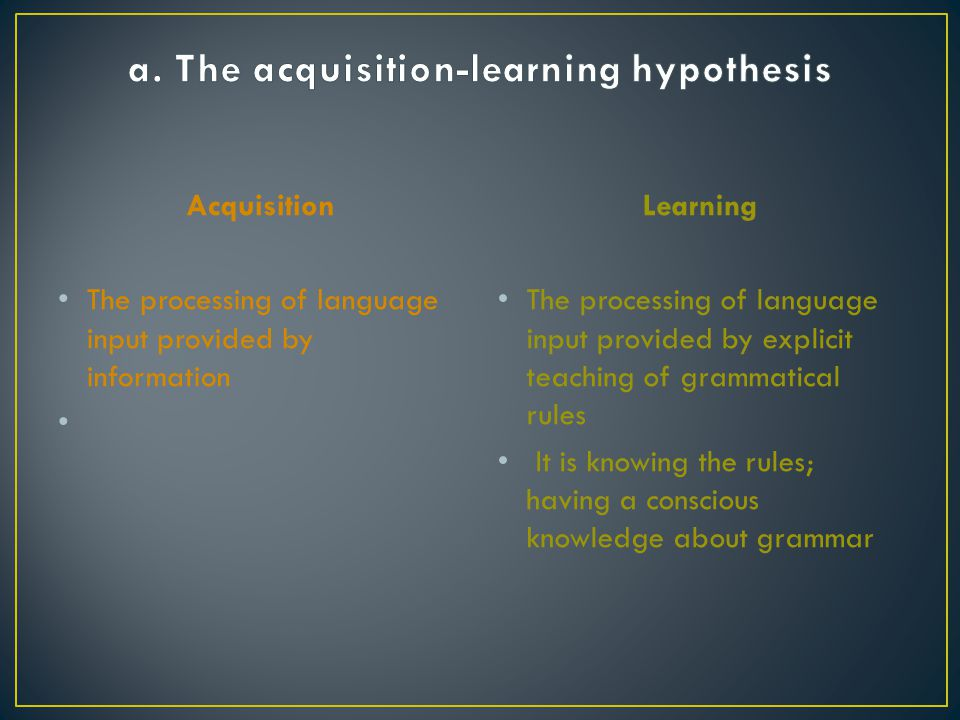 a. The acquisition-learning hypothesis