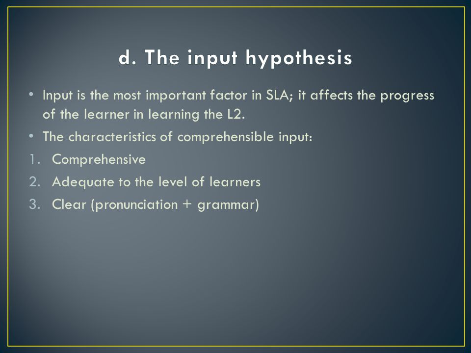 d. The input hypothesis Input is the most important factor in SLA; it affects the progress of the learner in learning the L2.