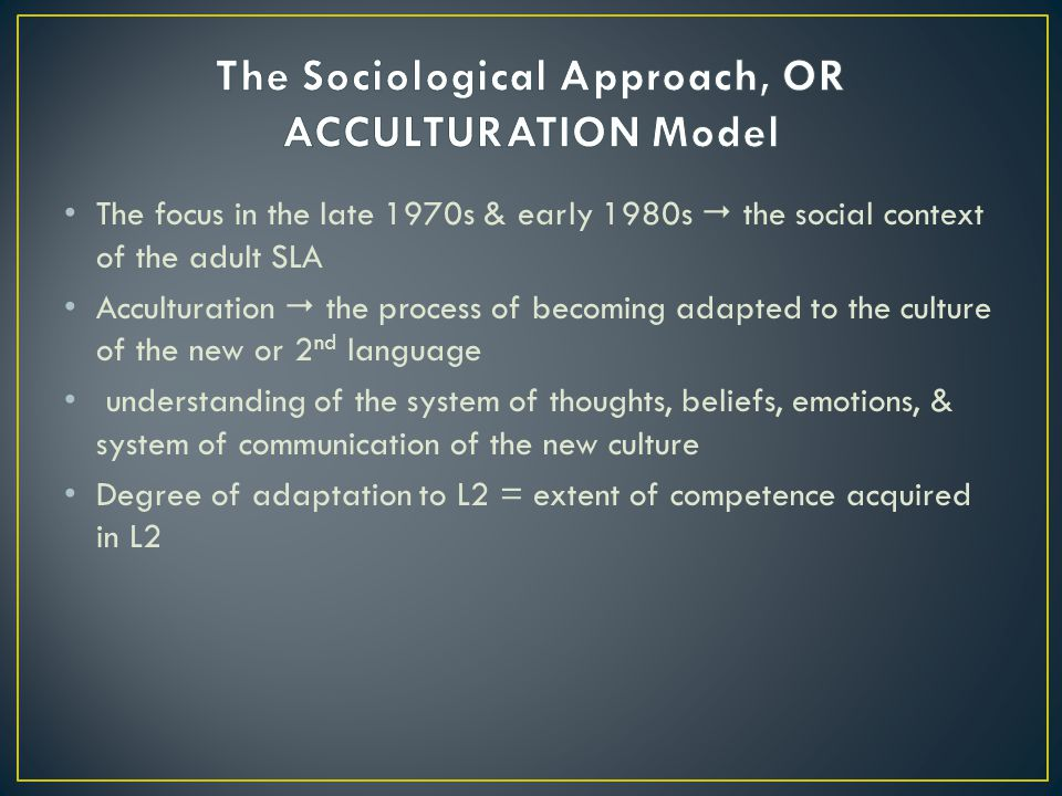 The Sociological Approach, OR ACCULTURATION Model
